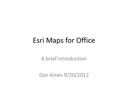 Esri Maps for Office A brief introduction Dan Ames 9/20/2012.