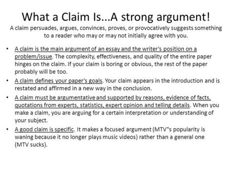 What a Claim Is...A strong argument! A claim persuades, argues, convinces, proves, or provocatively suggests something to a reader who may or may not initially.