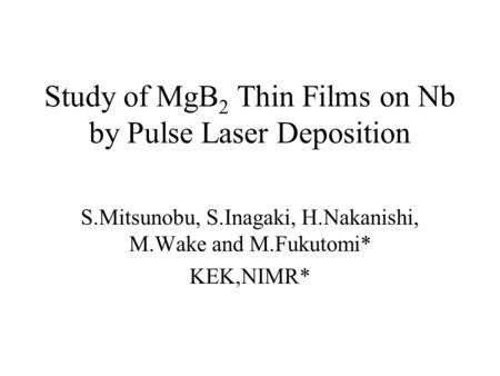 Study of MgB 2 Thin Films on Nb by Pulse Laser Deposition S.Mitsunobu, S.Inagaki, H.Nakanishi, M.Wake and M.Fukutomi* KEK,NIMR*
