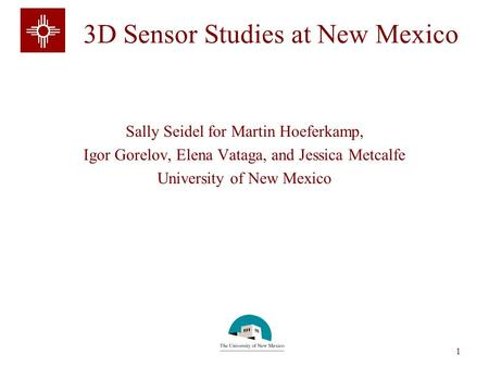 Sally Seidel 1 3D Sensor Studies at New Mexico Sally Seidel for Martin Hoeferkamp, Igor Gorelov, Elena Vataga, and Jessica Metcalfe University of New Mexico.