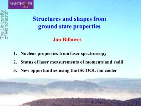 Structures and shapes from ground state properties 1.Nuclear properties from laser spectroscopy 2.Status of laser measurements of moments and radii 3.New.