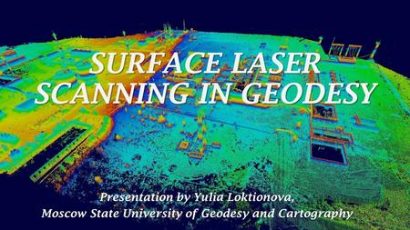 SURFACE LASER SCANNING IN GEODESY Presentation by Yulia Loktionova, Moscow State University of Geodesy and Cartography.