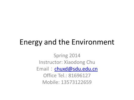 Energy and the Environment Spring 2014 Instructor: Xiaodong Chu  :  Office Tel.: 81696127 Mobile: 13573122659.
