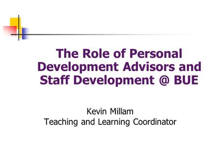 The Role of Personal Development Advisors and Staff BUE Kevin Millam Teaching and Learning Coordinator.
