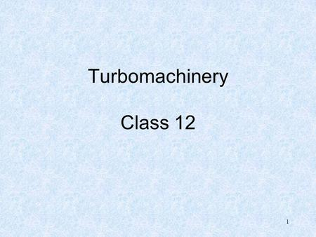 1 Turbomachinery Class 12. 2 Axial vs. Radial Machines Need to determine what type of turbine is most efficient for application - function of Ns for both.
