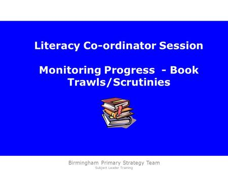 Birmingham Primary Strategy Team Subject Leader Training Literacy Co-ordinator Session Monitoring Progress - Book Trawls/Scrutinies.