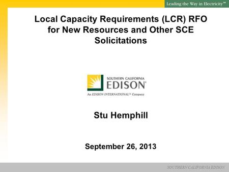 SOUTHERN CALIFORNIA EDISON SM Local Capacity Requirements (LCR) RFO for New Resources and Other SCE Solicitations Stu Hemphill September 26, 2013.