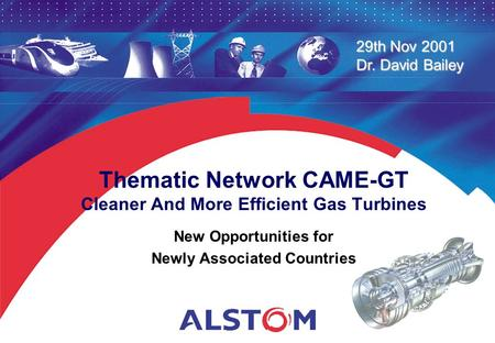 29th Nov 2001 Dr. David Bailey Thematic Network CAME-GT Cleaner And More Efficient Gas Turbines New Opportunities for Newly Associated Countries.