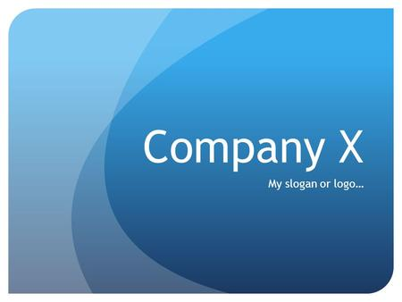 Company X My slogan or logo…. Company Purpose Define/describe the company in a single declarative sentence (or two at the most) Should include Who, What.