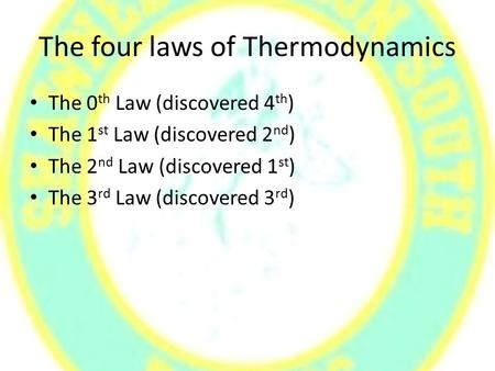 The four laws of Thermodynamics The 0 th Law (discovered 4 th ) The 1 st Law (discovered 2 nd ) The 2 nd Law (discovered 1 st ) The 3 rd Law (discovered.