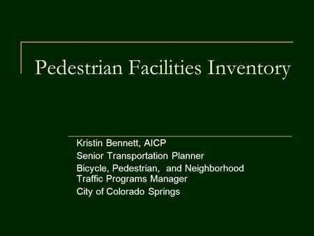 Pedestrian Facilities Inventory Kristin Bennett, AICP Senior Transportation Planner Bicycle, Pedestrian, and Neighborhood Traffic Programs Manager City.