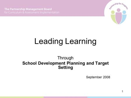 1 Leading Learning Through School Development Planning and Target Setting September 2008.