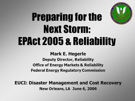 Mark E. Hegerle Deputy Director, Reliability Office of Energy Markets & Reliability Federal Energy Regulatory Commission EUCI: Disaster Management and.