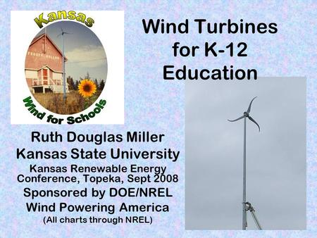 Wind Turbines for K-12 Education Ruth Douglas Miller Kansas State University Kansas Renewable Energy Conference, Topeka, Sept 2008 Sponsored by DOE/NREL.
