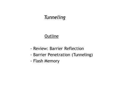 Tunneling Outline - Review: Barrier Reflection - Barrier Penetration (Tunneling) - Flash Memory.