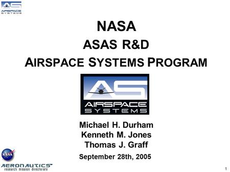 1 September 28th, 2005 NASA ASAS R&D A IRSPACE S YSTEMS P ROGRAM Michael H. Durham Kenneth M. Jones Thomas J. Graff.
