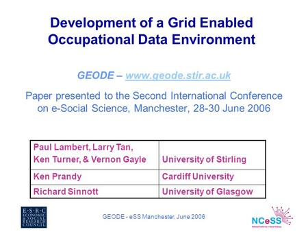 GEODE - eSS Manchester, June 2006 Development of a Grid Enabled Occupational Data Environment GEODE – www.geode.stir.ac.ukwww.geode.stir.ac.uk Paper presented.