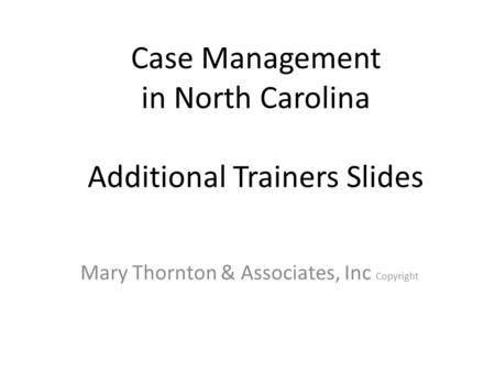 Case Management in North Carolina Additional Trainers Slides Mary Thornton & Associates, Inc Copyright.