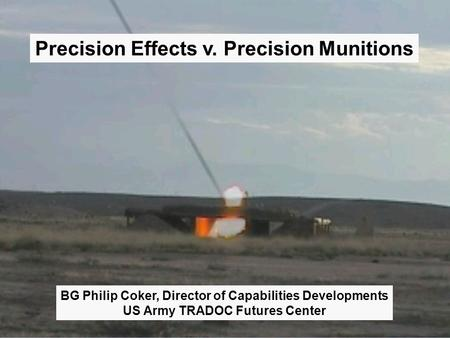 1 Precision Effects v. Precision Munitions BG Philip Coker, Director of Capabilities Developments US Army TRADOC Futures Center.