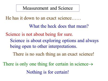 Measurement and Science He has it down to an exact science…… What the heck does that mean? Science is not about being for sure. Science is about exploring.