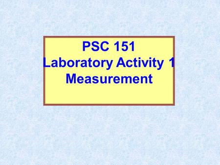 PSC 151 Laboratory Activity 1 Measurement. The Importance of Measurement and Mathematics in the Physical Sciences Also since numbers are much less ambiguous.