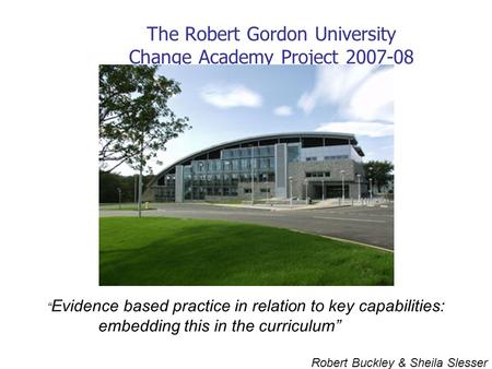 "The Robert Gordon University Change Academy Project 2007-08 "" Evidence based practice in relation to key capabilities: embedding this in the curriculum"""