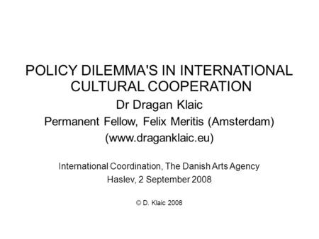 POLICY DILEMMA'S IN INTERNATIONAL CULTURAL COOPERATION Dr Dragan Klaic Permanent Fellow, Felix Meritis (Amsterdam) (www.draganklaic.eu)‏ International.