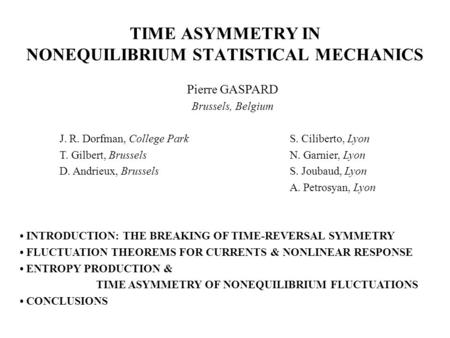 TIME ASYMMETRY IN NONEQUILIBRIUM STATISTICAL MECHANICS Pierre GASPARD Brussels, Belgium J. R. Dorfman, College ParkS. Ciliberto, Lyon T. Gilbert, BrusselsN.