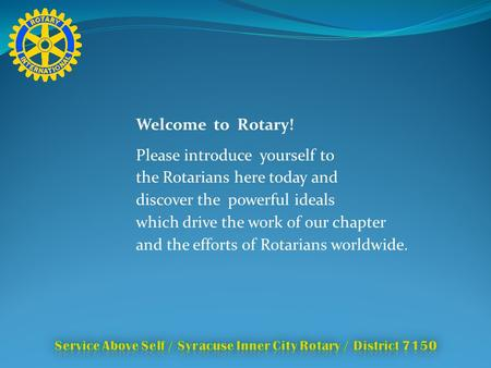 Welcome to Rotary! Please introduce yourself to the Rotarians here today and discover the powerful ideals which drive the work of our chapter and the efforts.