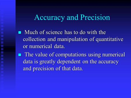 Accuracy and Precision Much of science has to do with the collection and manipulation of quantitative or numerical data. Much of science has to do with.