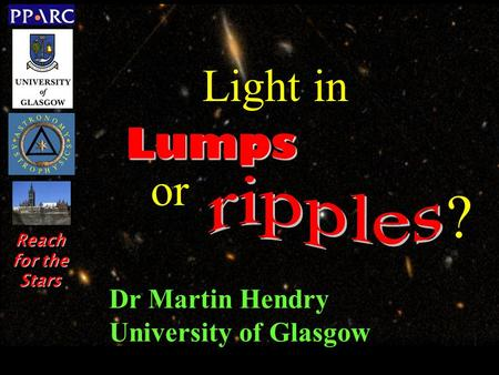 Dr Martin Hendry University of Glasgow Lumps Light in or ? Reach for the Stars.