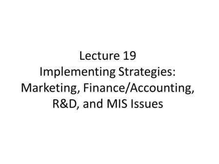 Lecture 19 Implementing Strategies: Marketing, Finance/Accounting, R&D, and MIS Issues.