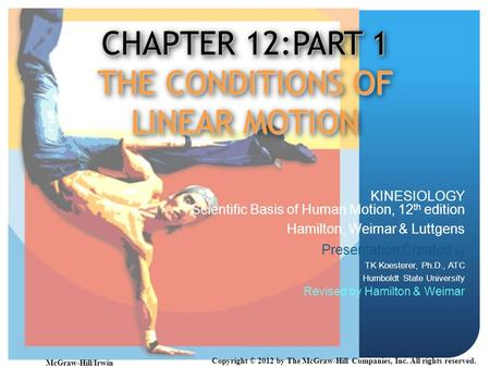 CHAPTER 12:PART 1 THE CONDITIONS OF LINEAR MOTION KINESIOLOGY Scientific Basis of Human Motion, 12 th edition Hamilton, Weimar & Luttgens Presentation.