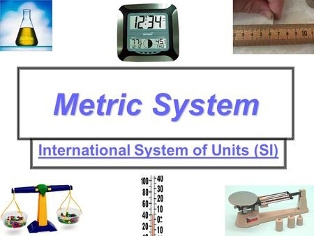 Metric System International System of Units (SI).