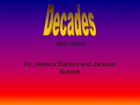 1900-1990's By: Jessica Stanbro and Jackson Bullock.