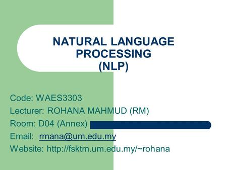 NATURAL LANGUAGE PROCESSING (NLP) Code: WAES3303 Lecturer: ROHANA MAHMUD (RM) Room: D04 (Annex)   Website: