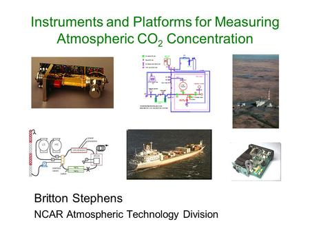 Instruments and Platforms for Measuring Atmospheric CO 2 Concentration Britton Stephens NCAR Atmospheric Technology Division.