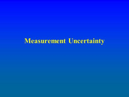 Measurement Uncertainty. Measurements Accuracy - hitting the center of the target Precision - tight pattern of hits Bias - all two inches high Uncertainty.