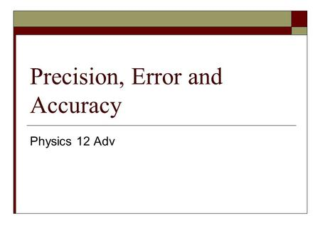 Precision, Error and Accuracy Physics 12 Adv. Measurement  When taking measurements, it is important to note that no measurement can be taken exactly.