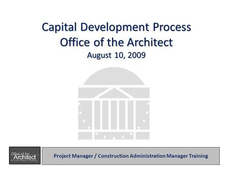 Capital Development Process Office of the Architect August 10, 2009 Project Manager / Construction Administration Manager Training.