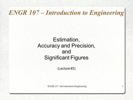 ENGR 107 - Introduction to Engineering1 ENGR 107 – Introduction to Engineering Estimation, Accuracy and Precision, and Significant Figures (Lecture #3)