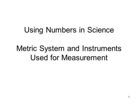 1 Using Numbers in Science Metric System and Instruments Used for Measurement.