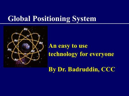 Global Positioning System An easy to use technology for everyone By Dr. Badruddin, CCC.