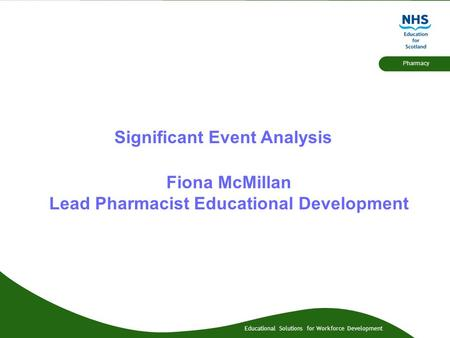 Educational Solutions for Workforce Development Pharmacy Significant Event Analysis Fiona McMillan Lead Pharmacist Educational Development.