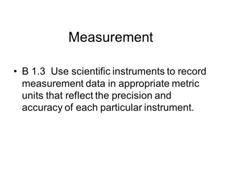 Measurement B 1.3 Use scientific instruments to record measurement data in appropriate metric units that reflect the precision and accuracy of each particular.