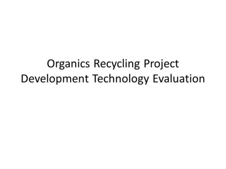 Organics Recycling Project Development Technology Evaluation.
