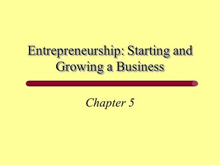 Entrepreneurship: Starting and Growing a Business Chapter 5.