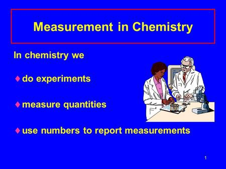 1 Measurement in Chemistry In chemistry we  do experiments  measure quantities  use numbers to report measurements.