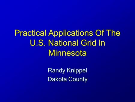 Practical Applications Of The U.S. National Grid In Minnesota Randy Knippel Dakota County.
