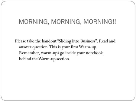 "MORNING, MORNING, MORNING!! Please take the handout ""Sliding Into Business"". Read and answer question. This is your first Warm-up. Remember, warm-ups go."